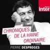 France Inter podcast Chroniques de la haine ordinaire avec Pierre Desproges