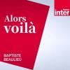 France Inter podcast Alors voilà avec Baptiste Beaulieu