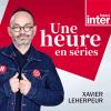 France Inter podcast Une heure en séries avec Benoît Lagane, Xavier Leherpeur